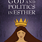 God and Politics in Esther: A political parable for our time
